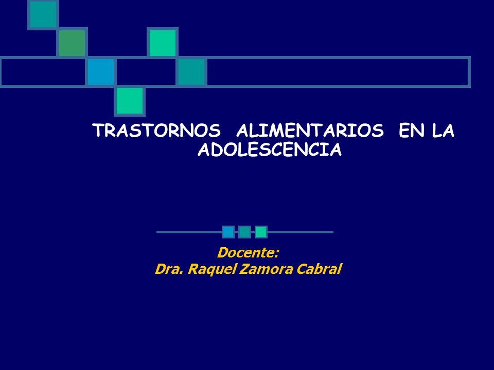 TRASTORNOS ALIMENTARIOS EN LA ADOLESCENCIA Docente: Dra. Raquel Zamora Cabral