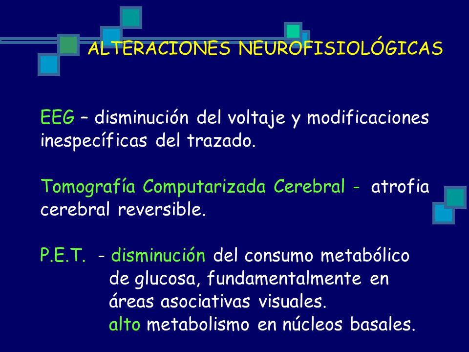 ALTERACIONES NEUROFISIOLÓGICAS EEG – disminución del voltaje y modificaciones inespecíficas del trazado. Tomografía Computarizada Cerebral - atrofia c