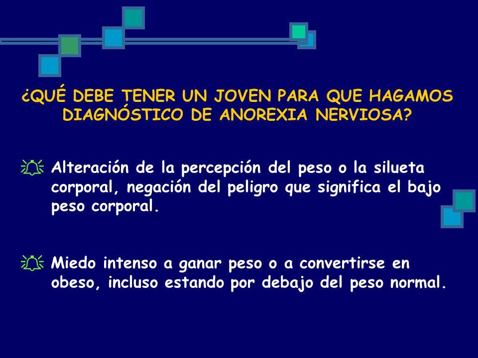 ¿QUÉ DEBE TENER UN JOVEN PARA QUE HAGAMOS DIAGNÓSTICO DE ANOREXIA NERVIOSA? Alteración de la percepción del peso o la silueta corporal, negación del p