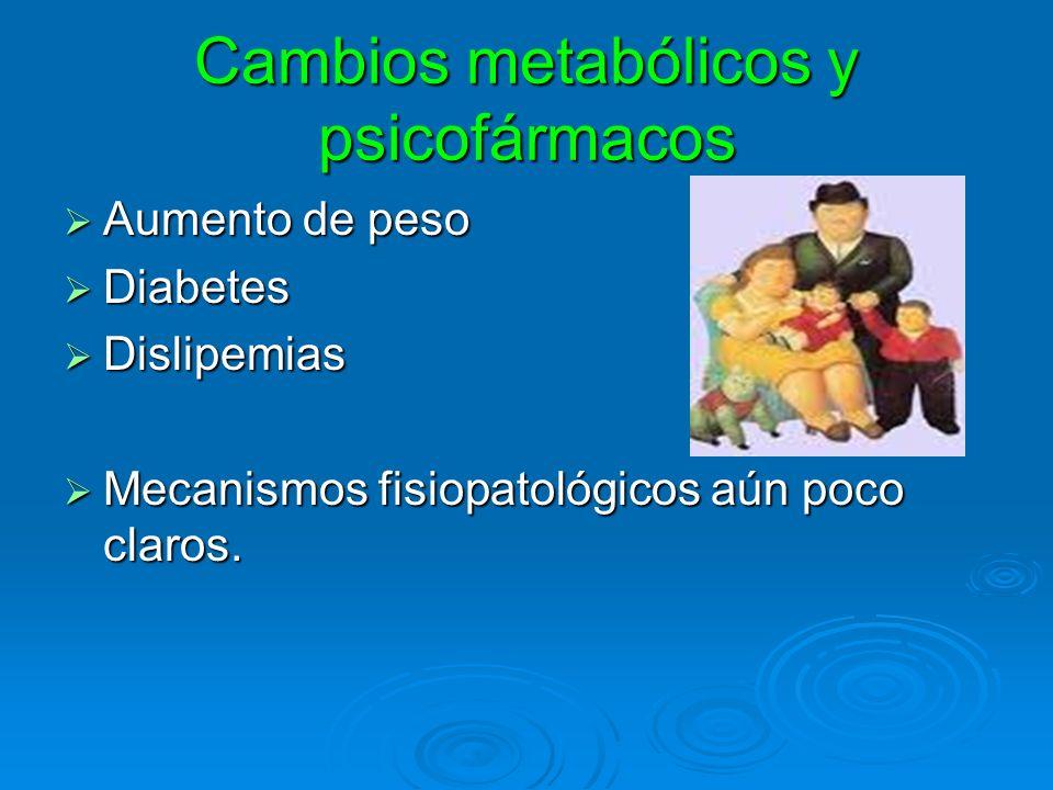 Cambios metabólicos y psicofármacos Aumento de peso Aumento de peso Diabetes Diabetes Dislipemias Dislipemias Mecanismos fisiopatológicos aún poco cla
