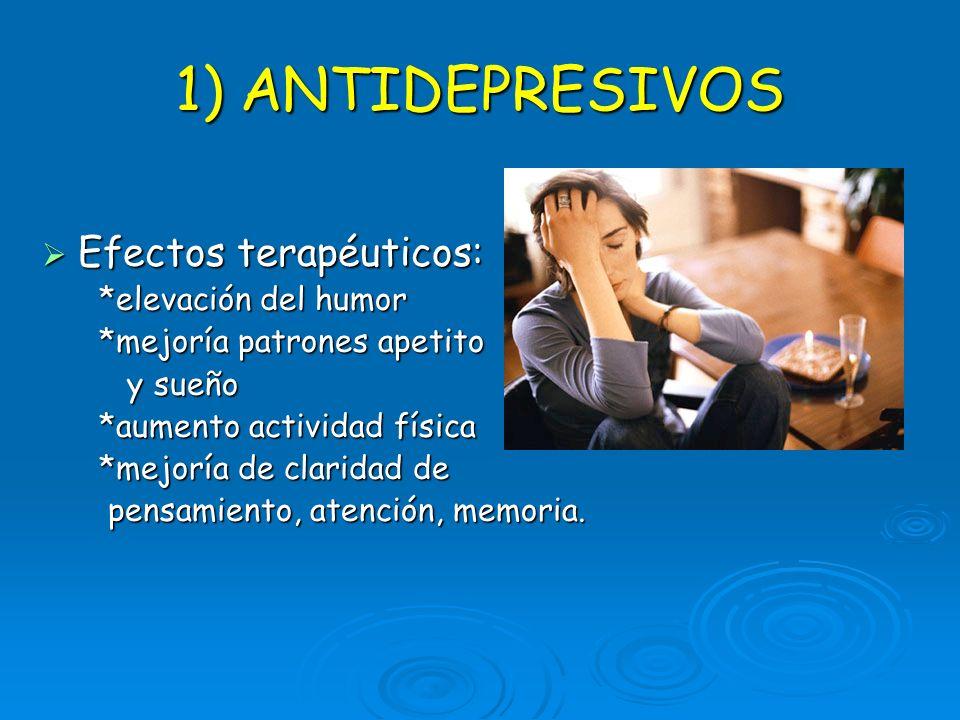 1) ANTIDEPRESIVOS Efectos terapéuticos: Efectos terapéuticos: *elevación del humor *elevación del humor *mejoría patrones apetito *mejoría patrones ap