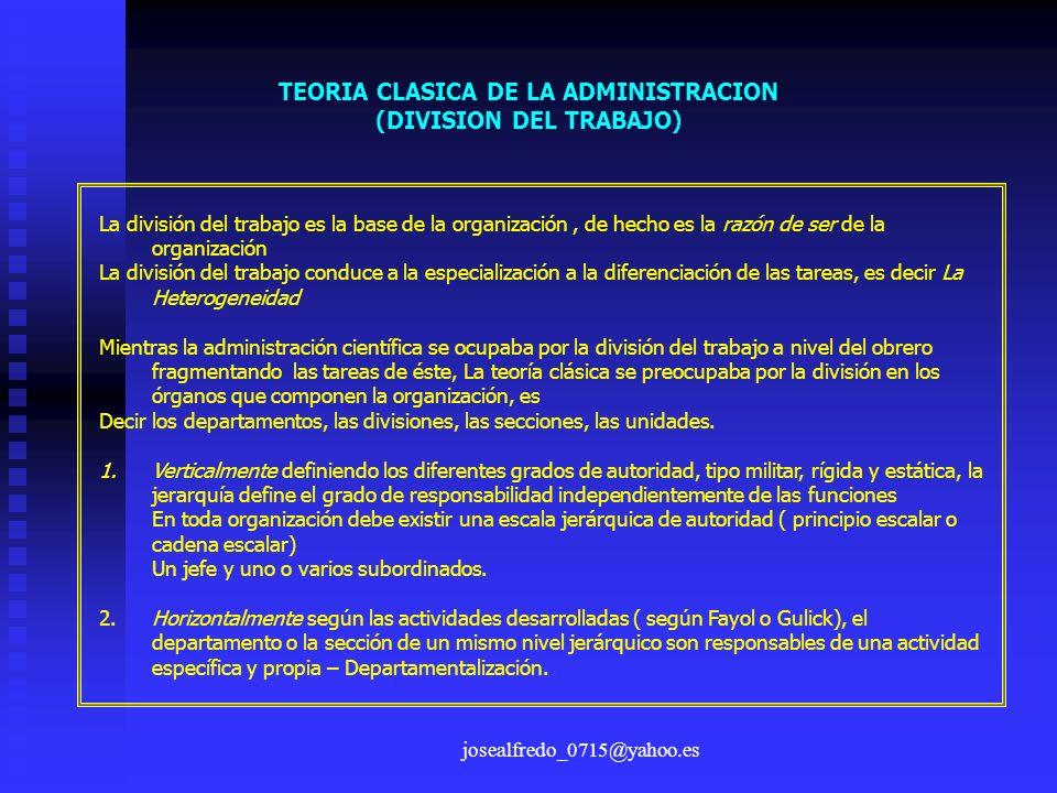 josealfredo_0715@yahoo.es TEORIA CLASICA DE LA ADMINISTRACION (DIVISION DEL TRABAJO) La división del trabajo es la base de la organización, de hecho e