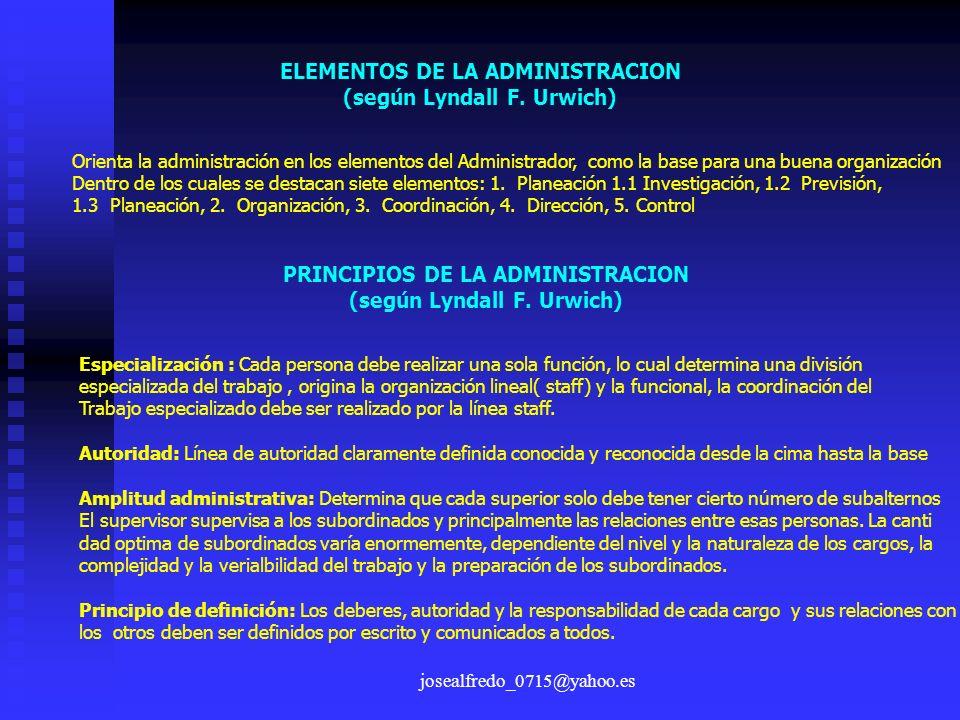josealfredo_0715@yahoo.es ELEMENTOS DE LA ADMINISTRACION (según Lyndall F. Urwich) Orienta la administración en los elementos del Administrador, como
