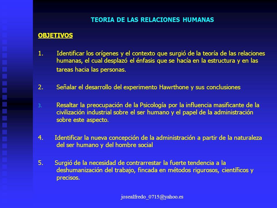 josealfredo_0715@yahoo.es TEORIA DE LAS RELACIONES HUMANAS OBJETIVOS 1. Identificar los orígenes y el contexto que surgió de la teoría de las relacion