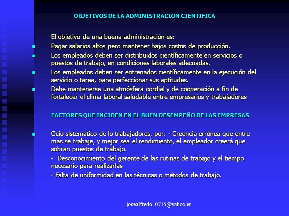 josealfredo_0715@yahoo.es OBJETIVOS DE LA ADMINISTRACION CIENTIFICA El objetivo de una buena administración es: Pagar salarios altos pero mantener baj