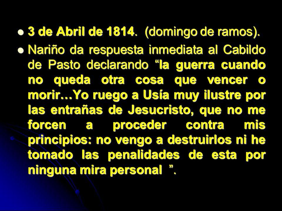 3 de Abril de 1814. (domingo de ramos). 3 de Abril de 1814. (domingo de ramos). Nariño da respuesta inmediata al Cabildo de Pasto declarando la guerra