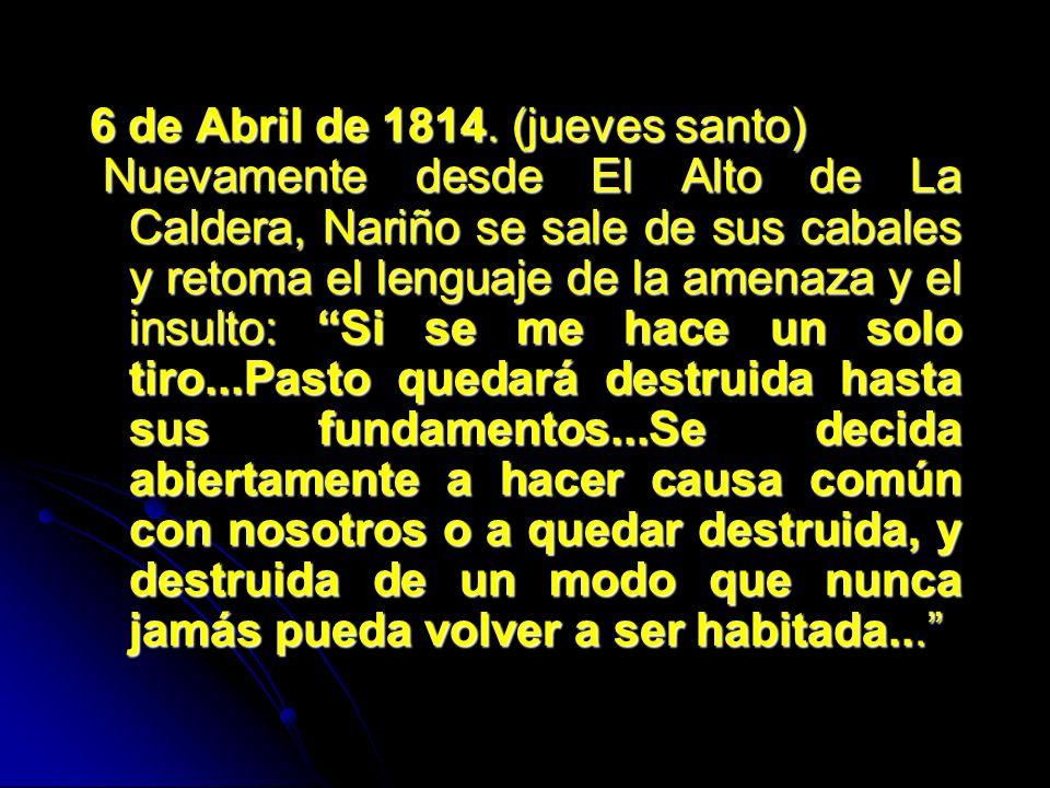 6 de Abril de 1814. (jueves santo) Nuevamente desde El Alto de La Caldera, Nariño se sale de sus cabales y retoma el lenguaje de la amenaza y el insul