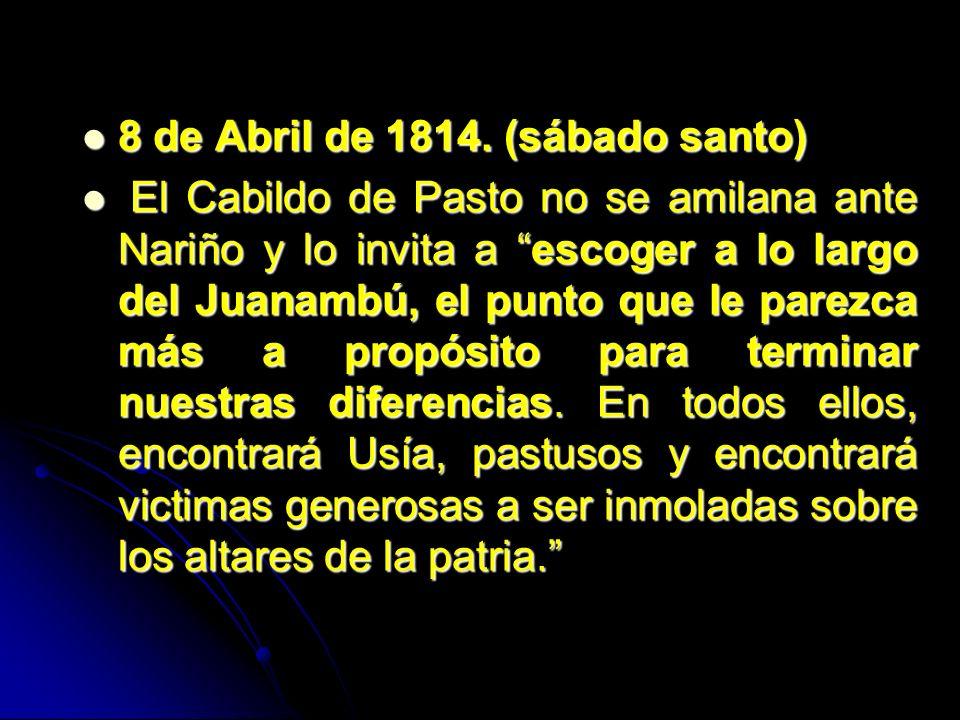 8 de Abril de 1814. (sábado santo) 8 de Abril de 1814. (sábado santo) El Cabildo de Pasto no se amilana ante Nariño y lo invita a escoger a lo largo d