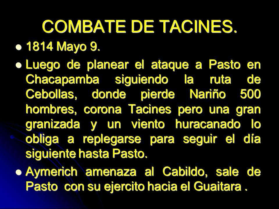 COMBATE DE TACINES. 1814 Mayo 9. 1814 Mayo 9. Luego de planear el ataque a Pasto en Chacapamba siguiendo la ruta de Cebollas, donde pierde Nariño 500