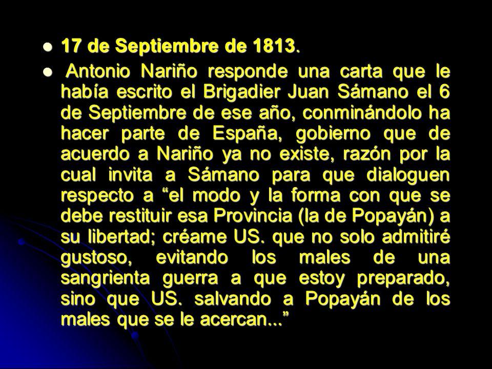 17 de Septiembre de 1813. 17 de Septiembre de 1813. Antonio Nariño responde una carta que le había escrito el Brigadier Juan Sámano el 6 de Septiembre