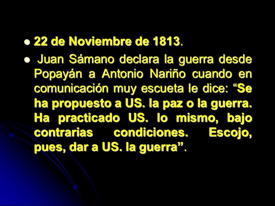 22 de Noviembre de 1813. 22 de Noviembre de 1813. Juan Sámano declara la guerra desde Popayán a Antonio Nariño cuando en comunicación muy escueta le d