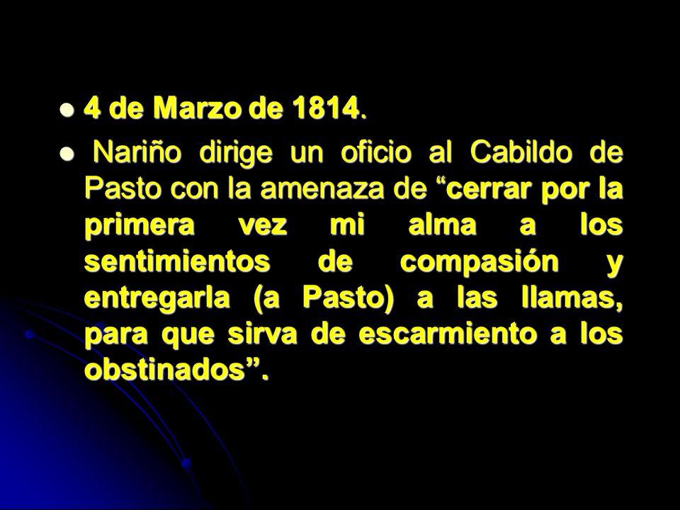 4 de Marzo de 1814. 4 de Marzo de 1814. Nariño dirige un oficio al Cabildo de Pasto con la amenaza de cerrar por la primera vez mi alma a los sentimie