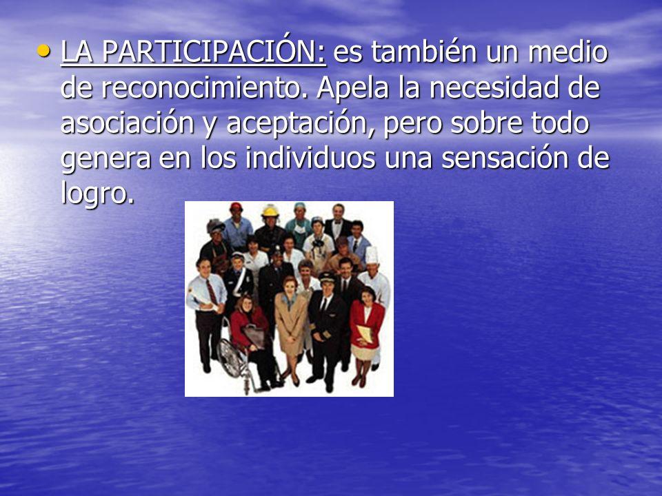 LA PARTICIPACIÓN: es también un medio de reconocimiento. Apela la necesidad de asociación y aceptación, pero sobre todo genera en los individuos una s