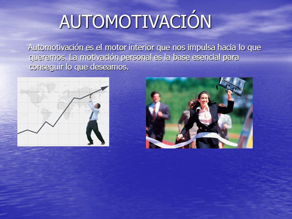AUTOMOTIVACIÓN Automotivación es el motor interior que nos impulsa hacia lo que queremos. La motivación personal es la base esencial para conseguir lo