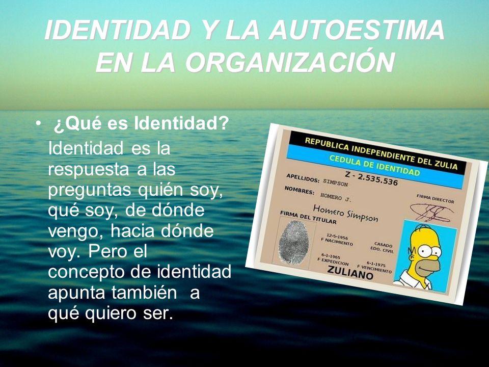 IDENTIDAD Y LA AUTOESTIMA EN LA ORGANIZACIÓN ¿Qué es Identidad? Identidad es la respuesta a las preguntas quién soy, qué soy, de dónde vengo, hacia dó