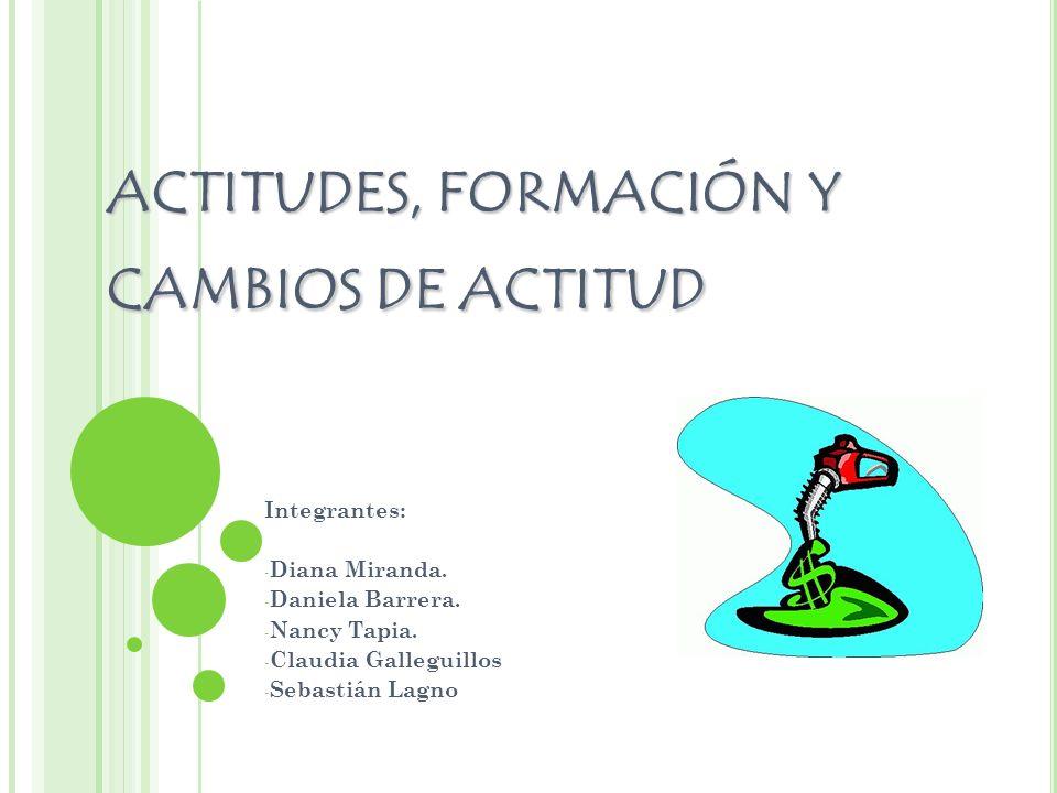 ACTITUDES, FORMACIÓN Y CAMBIOS DE ACTITUD Integrantes: - Diana Miranda. - Daniela Barrera. - Nancy Tapia. - Claudia Galleguillos - Sebastián Lagno