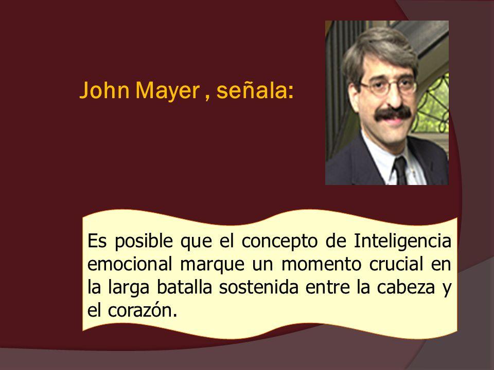 John Mayer, señala: Es posible que el concepto de Inteligencia emocional marque un momento crucial en la larga batalla sostenida entre la cabeza y el