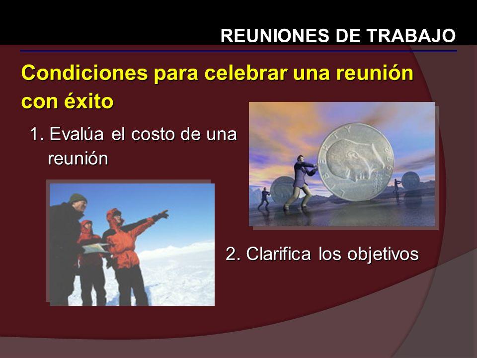 Condiciones para celebrar una reunión con éxito REUNIONES DE TRABAJO 1. Evalúa el costo de una reunión 2. Clarifica los objetivos