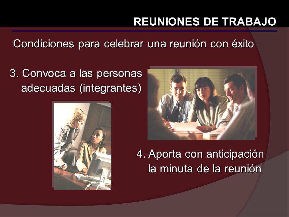 Condiciones para celebrar una reunión con éxito REUNIONES DE TRABAJO 3. Convoca a las personas adecuadas (integrantes) 4. Aporta con anticipación la m