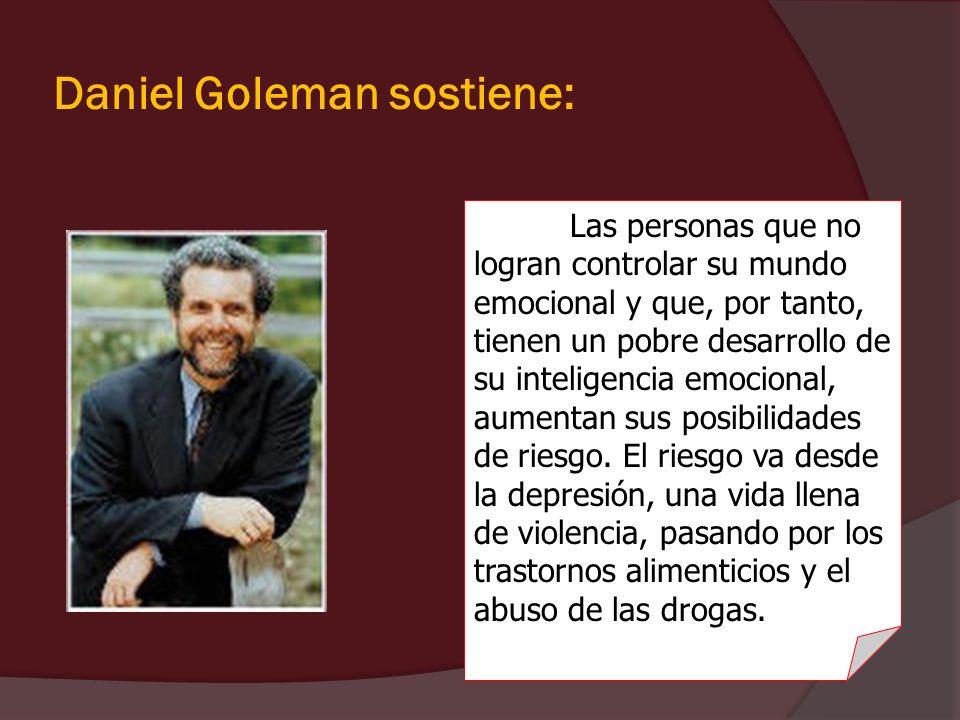 Daniel Goleman sostiene: Las personas que no logran controlar su mundo emocional y que, por tanto, tienen un pobre desarrollo de su inteligencia emoci