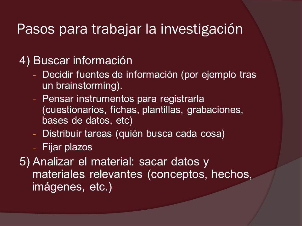 Pasos para trabajar la investigación 4) Buscar información - Decidir fuentes de información (por ejemplo tras un brainstorming). - Pensar instrumentos