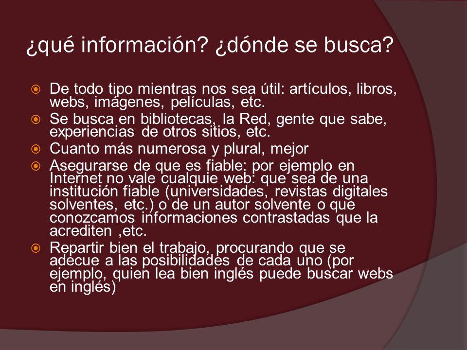 ¿qué información? ¿dónde se busca? De todo tipo mientras nos sea útil: artículos, libros, webs, imágenes, películas, etc. Se busca en bibliotecas, la