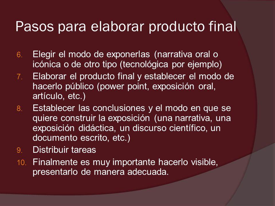 Pasos para elaborar producto final 6. Elegir el modo de exponerlas (narrativa oral o icónica o de otro tipo (tecnológica por ejemplo) 7. Elaborar el p