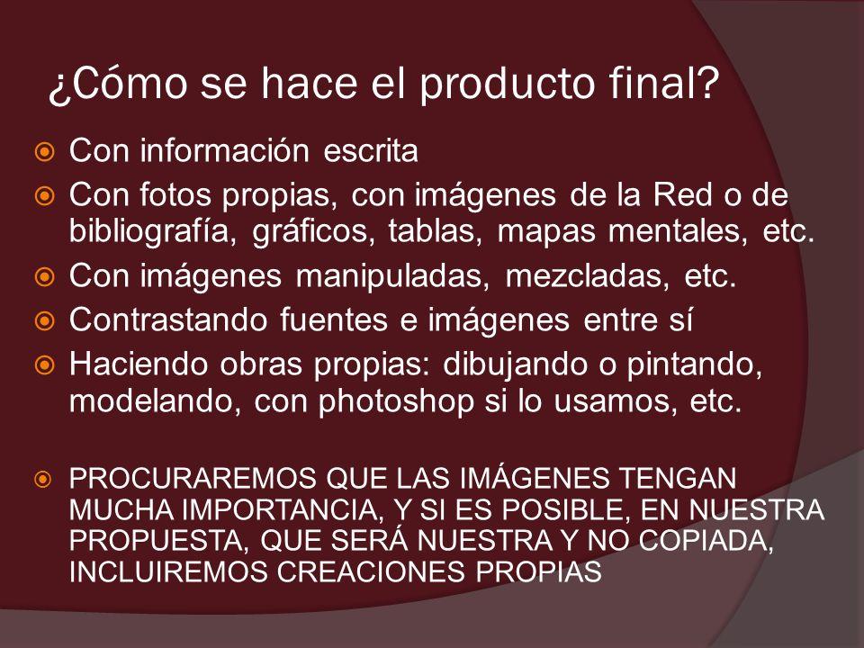 ¿Cómo se hace el producto final? Con información escrita Con fotos propias, con imágenes de la Red o de bibliografía, gráficos, tablas, mapas mentales