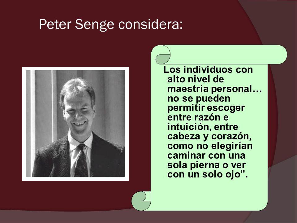 Peter Senge considera: Los individuos con alto nivel de maestría personal… no se pueden permitir escoger entre razón e intuición, entre cabeza y coraz