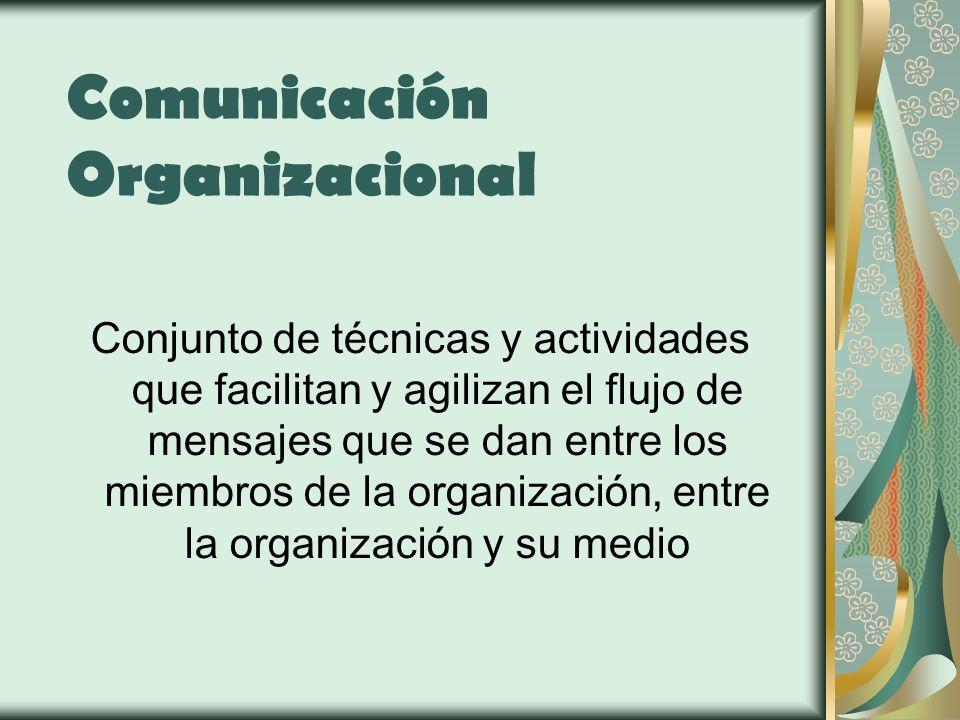 Comunicación Organizacional Conjunto de técnicas y actividades que facilitan y agilizan el flujo de mensajes que se dan entre los miembros de la organ