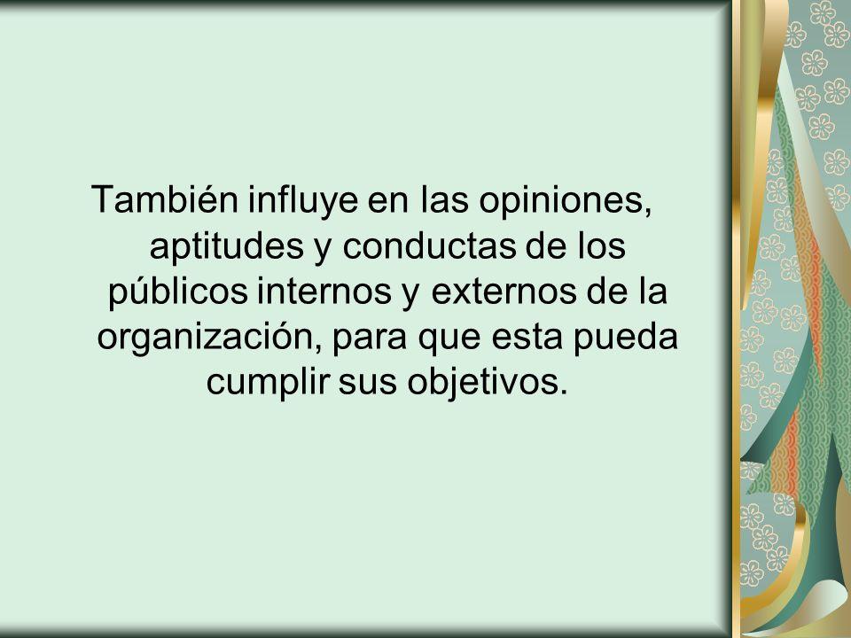 También influye en las opiniones, aptitudes y conductas de los públicos internos y externos de la organización, para que esta pueda cumplir sus objeti