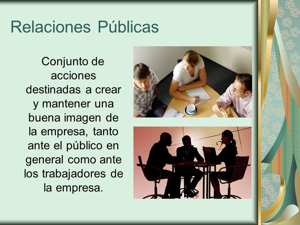 Relaciones Públicas Conjunto de acciones destinadas a crear y mantener una buena imagen de la empresa, tanto ante el público en general como ante los