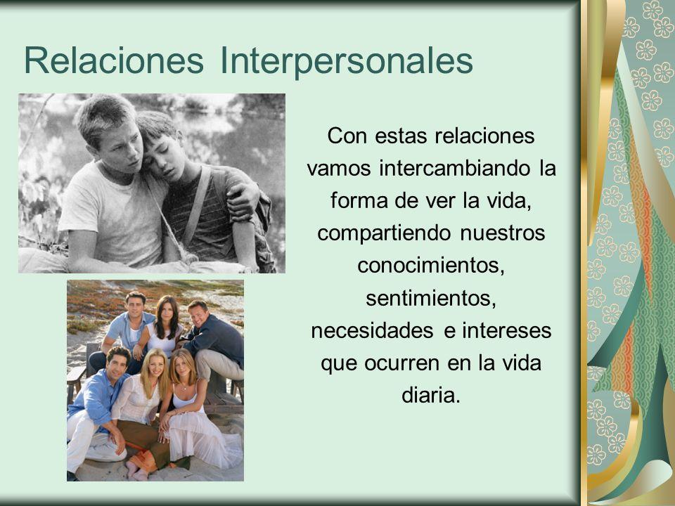 Relaciones Interpersonales Con estas relaciones vamos intercambiando la forma de ver la vida, compartiendo nuestros conocimientos, sentimientos, neces
