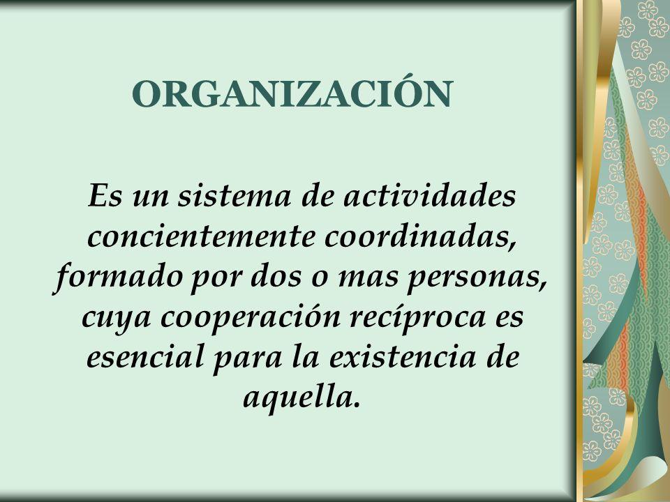 ORGANIZACIÓN Es un sistema de actividades concientemente coordinadas, formado por dos o mas personas, cuya cooperación recíproca es esencial para la e