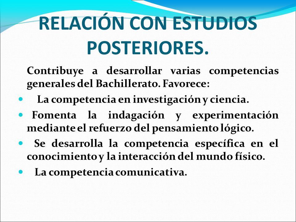 RELACIÓN CON ESTUDIOS POSTERIORES. Contribuye a desarrollar varias competencias generales del Bachillerato. Favorece: La competencia en investigación