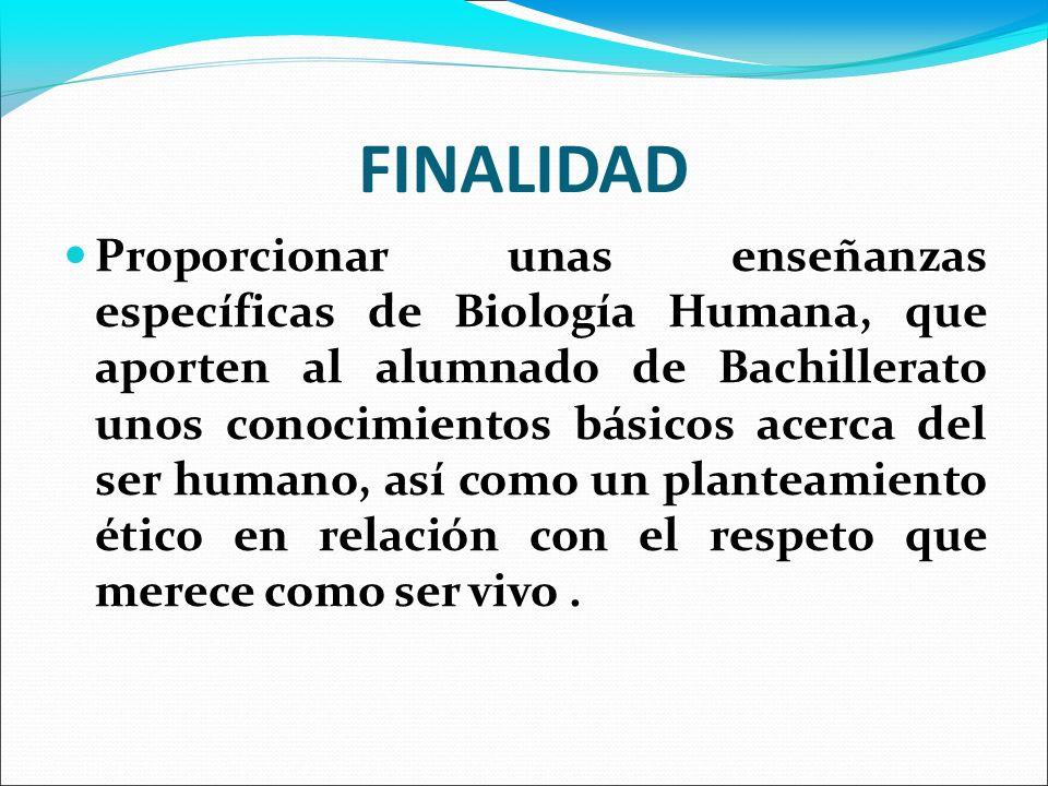 FINALIDAD Proporcionar unas enseñanzas específicas de Biología Humana, que aporten al alumnado de Bachillerato unos conocimientos básicos acerca del s