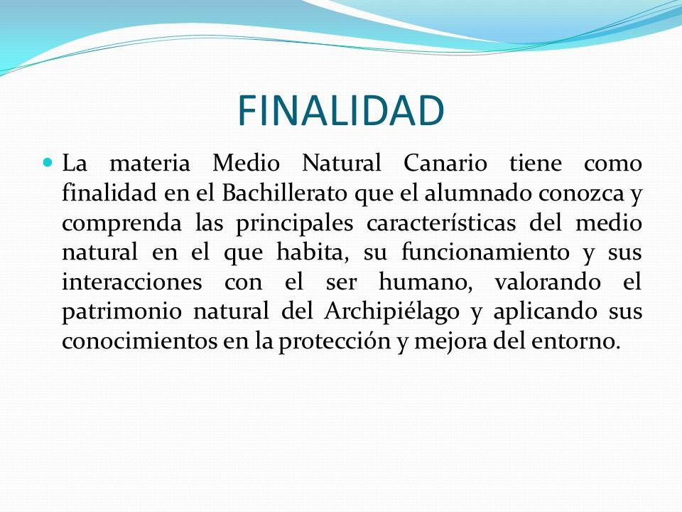 FINALIDAD La materia Medio Natural Canario tiene como finalidad en el Bachillerato que el alumnado conozca y comprenda las principales características
