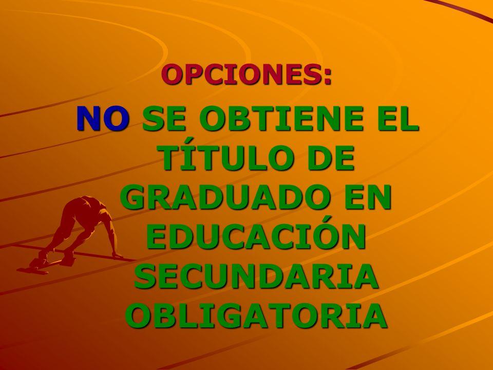 OPCIONES: NO SE OBTIENE EL TÍTULO DE GRADUADO EN EDUCACIÓN SECUNDARIA OBLIGATORIA