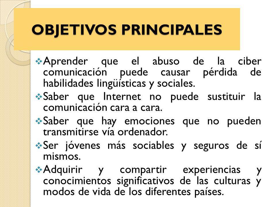 OBJETIVOS PRINCIPALES Aprender que el abuso de la ciber comunicación puede causar pérdida de habilidades lingüísticas y sociales.