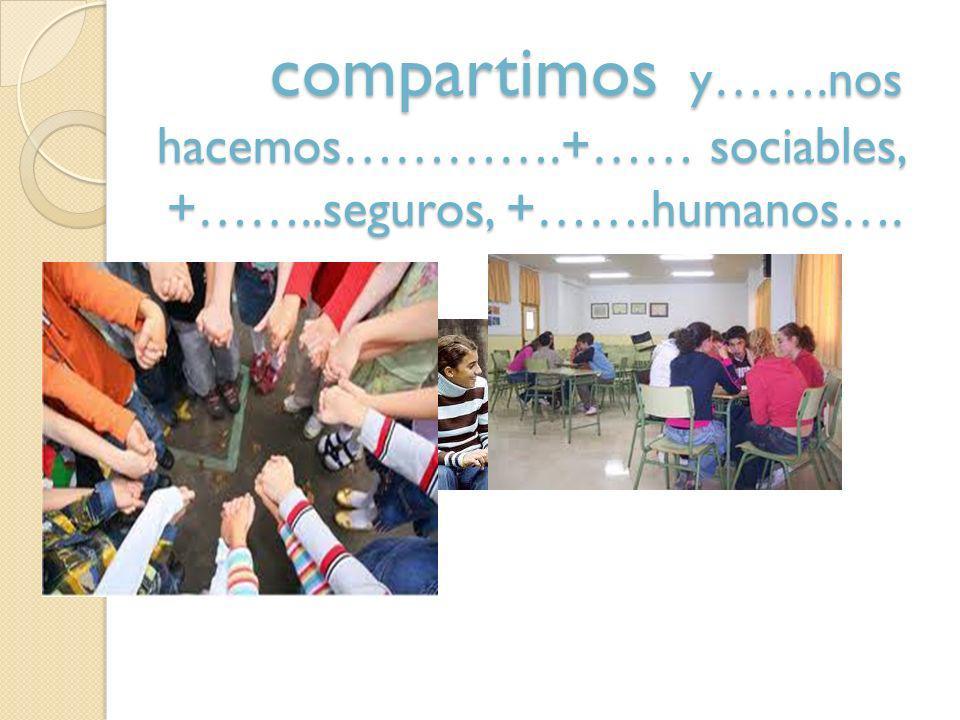 compartimos y…….nos hacemos………….+…… sociables, +……..seguros, +…….humanos….