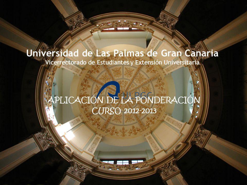 Universidad de Las Palmas de Gran Canaria Vicerrectorado de Estudiantes y Extensión Universitaria APLICACIÓN DE LA PONDERACIÓN CURSO 2012-2013