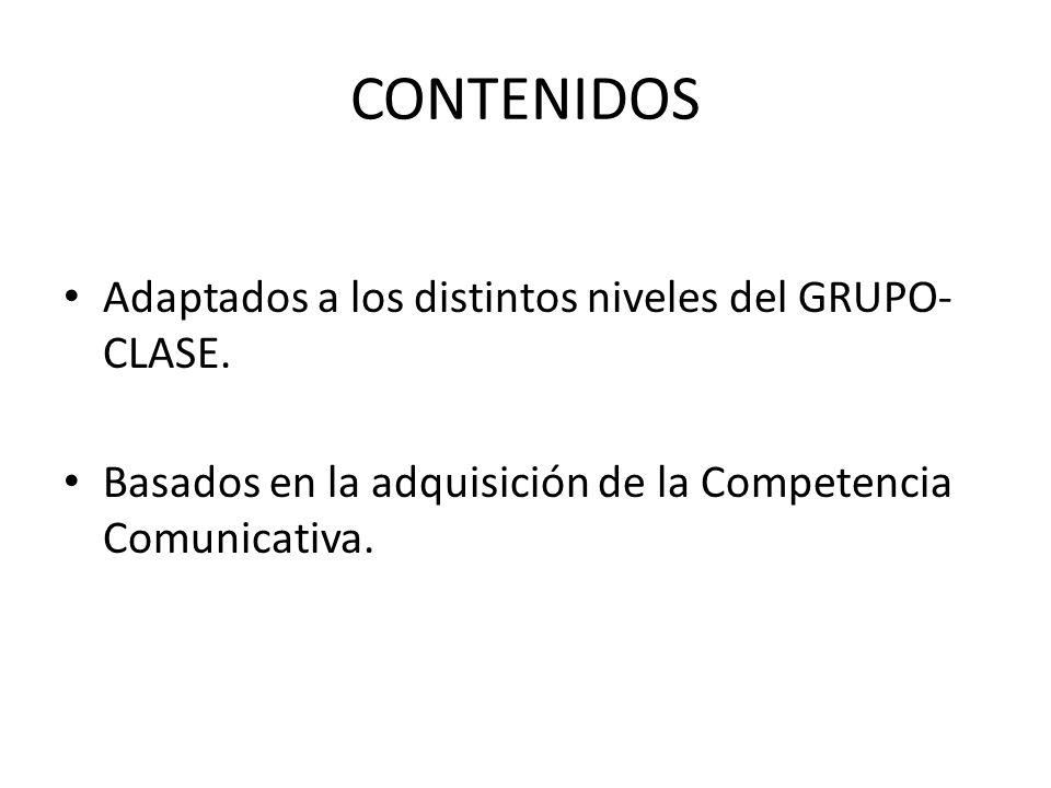CONTENIDOS Adaptados a los distintos niveles del GRUPO- CLASE. Basados en la adquisición de la Competencia Comunicativa.