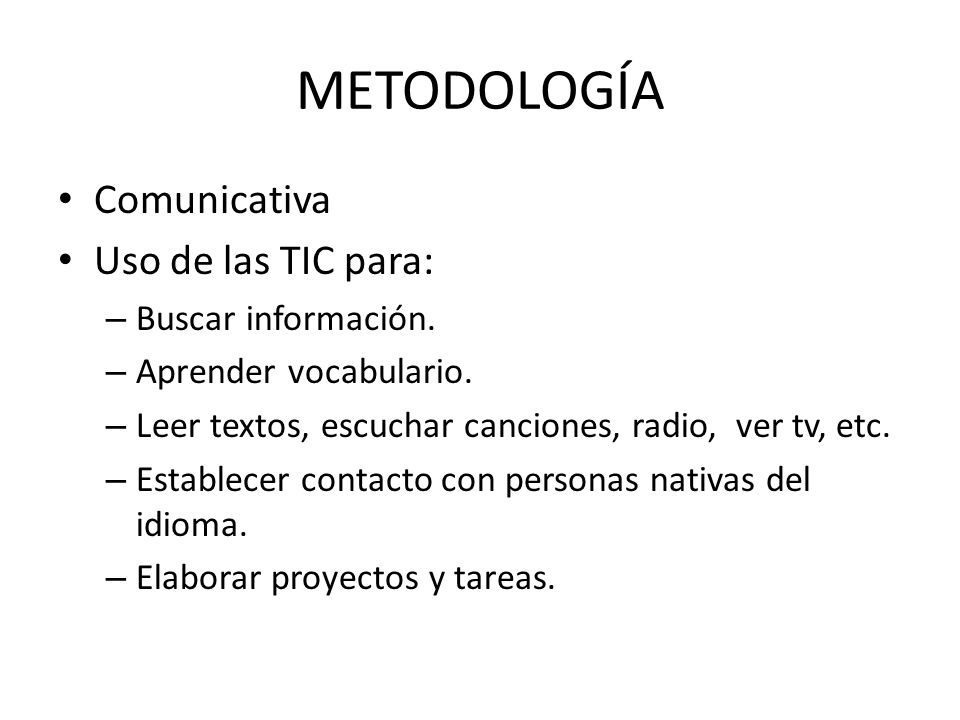 METODOLOGÍA Comunicativa Uso de las TIC para: – Buscar información. – Aprender vocabulario. – Leer textos, escuchar canciones, radio, ver tv, etc. – E