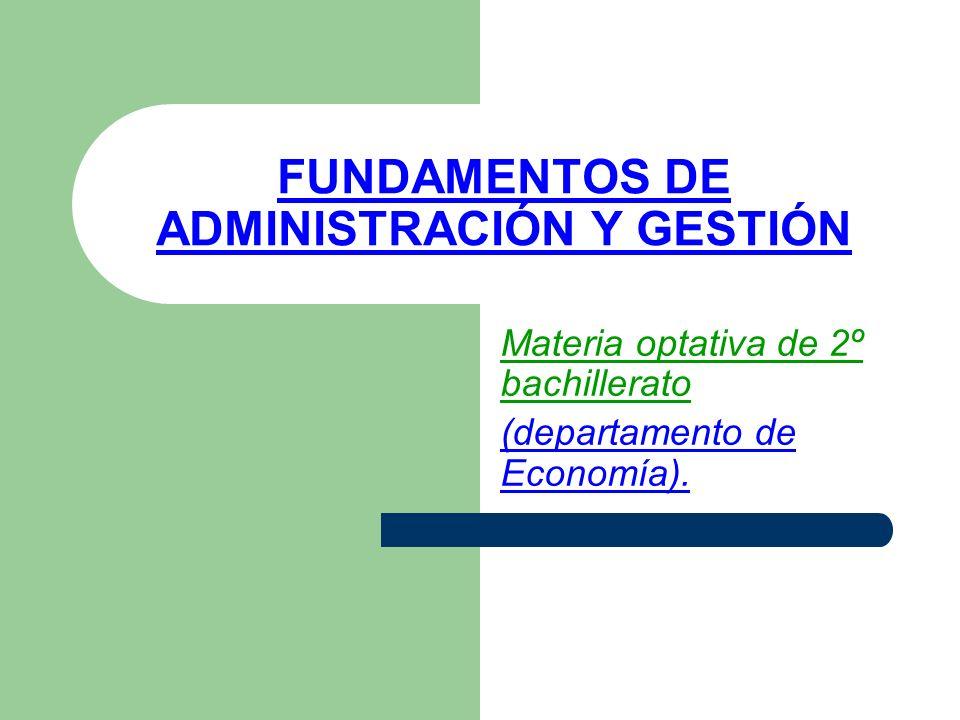 FUNDAMENTOS DE ADMINISTRACIÓN Y GESTIÓN Materia optativa de 2º bachillerato (departamento de Economía).