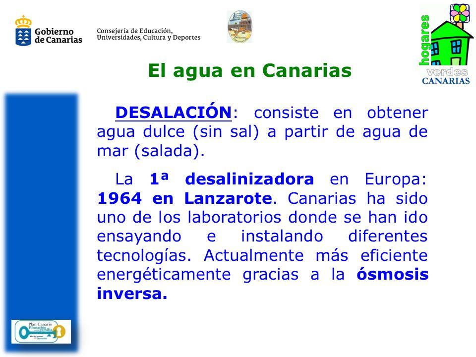 DESALACIÓN: consiste en obtener agua dulce (sin sal) a partir de agua de mar (salada). La 1ª desalinizadora en Europa: 1964 en Lanzarote. Canarias ha