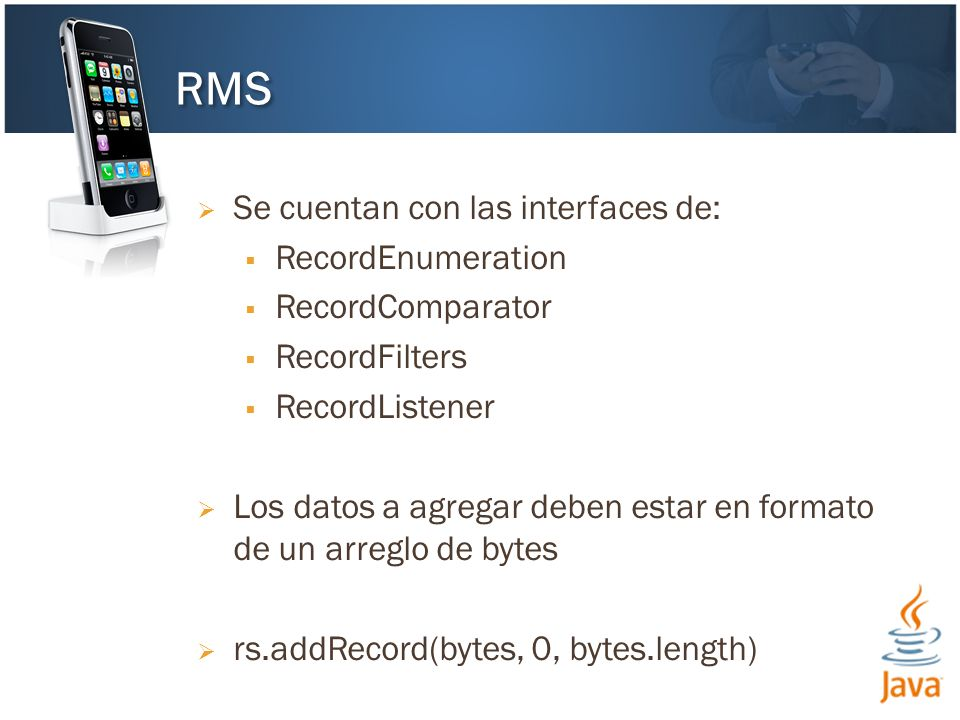 Se cuentan con las interfaces de: RecordEnumeration RecordComparator RecordFilters RecordListener Los datos a agregar deben estar en formato de un arreglo de bytes rs.addRecord(bytes, 0, bytes.length) RMS