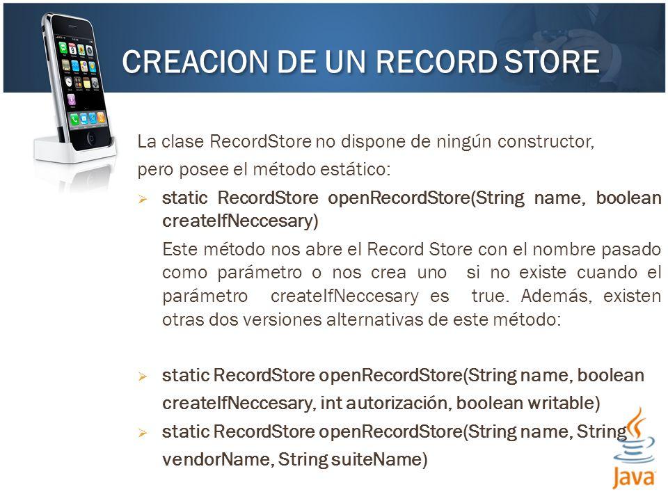 La clase RecordStore no dispone de ningún constructor, pero posee el método estático: static RecordStore openRecordStore(String name, boolean createIfNeccesary) Este método nos abre el Record Store con el nombre pasado como parámetro o nos crea uno si no existe cuando el parámetro createIfNeccesary es true.
