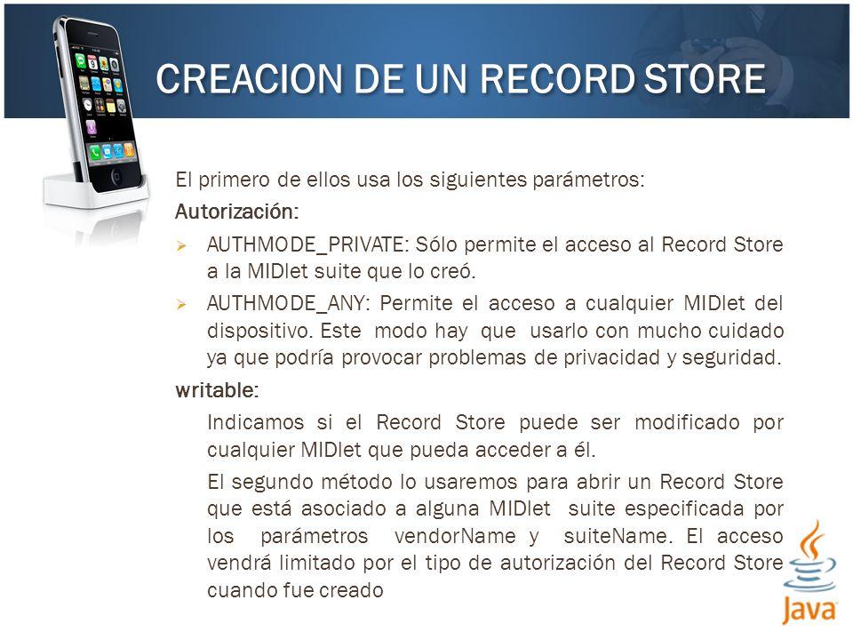 El primero de ellos usa los siguientes parámetros: Autorización: AUTHMODE_PRIVATE: Sólo permite el acceso al Record Store a la MIDlet suite que lo creó.