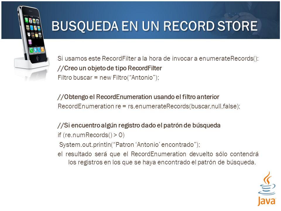 Si usamos este RecordFilter a la hora de invocar a enumerateRecords(): //Creo un objeto de tipo RecordFilter Filtro buscar = new Filtro(Antonio); //Obtengo el RecordEnumeration usando el filtro anterior RecordEnumeration re = rs.enumerateRecords(buscar,null,false); //Si encuentro algún registro dado el patrón de búsqueda if (re.numRecords() > 0) System.out.println(Patron Antonio encontrado); el resultado será que el RecordEnumeration devuelto sólo contendrá los registros en los que se haya encontrado el patrón de búsqueda.