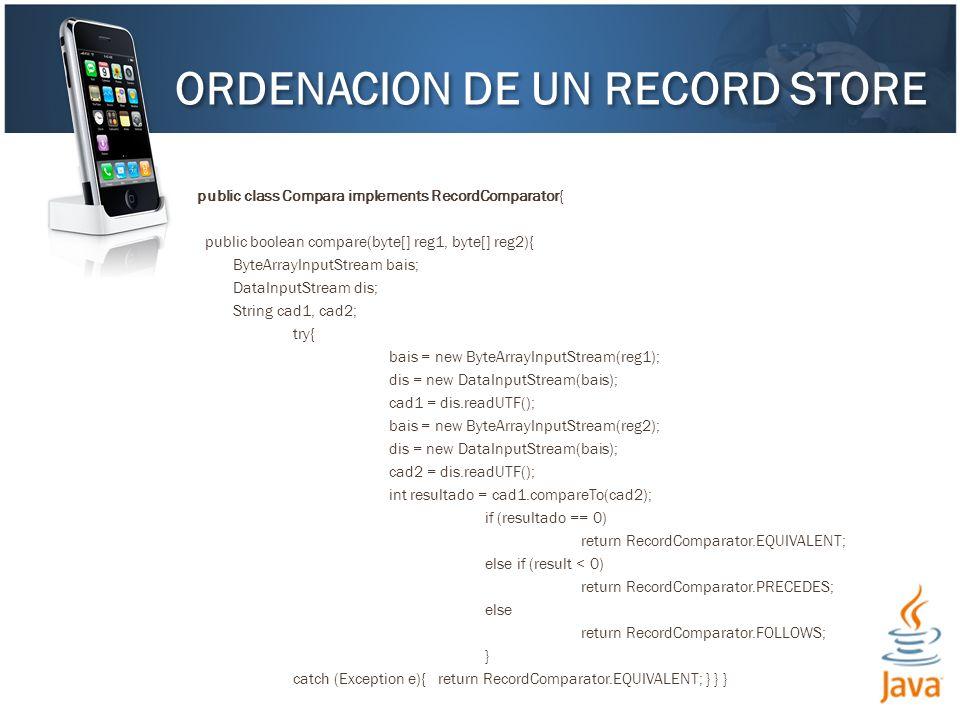 public class Compara implements RecordComparator{ public boolean compare(byte[] reg1, byte[] reg2){ ByteArrayInputStream bais; DataInputStream dis; String cad1, cad2; try{ bais = new ByteArrayInputStream(reg1); dis = new DataInputStream(bais); cad1 = dis.readUTF(); bais = new ByteArrayInputStream(reg2); dis = new DataInputStream(bais); cad2 = dis.readUTF(); int resultado = cad1.compareTo(cad2); if (resultado == 0) return RecordComparator.EQUIVALENT; else if (result < 0) return RecordComparator.PRECEDES; else return RecordComparator.FOLLOWS; } catch (Exception e){ return RecordComparator.EQUIVALENT; } } } ORDENACION DE UN RECORD STORE